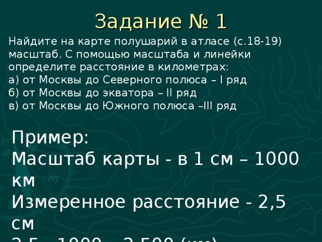 Задание № 1 Найдите на карте полушарий в атласе (с.18-19) масштаб. С помощью масштаба и линейки определите расстояние в километрах: а) от Москвы до Северного полюса – I ряд б) от Москвы до экватора – II ряд в) от Москвы до Южного полюса –III ряд Пример: Масштаб карты - в 1 см – 1000 км Измеренное расстояние - 2,5 см 2,5 · 1000 =2 500 (км) расстояние от … до …