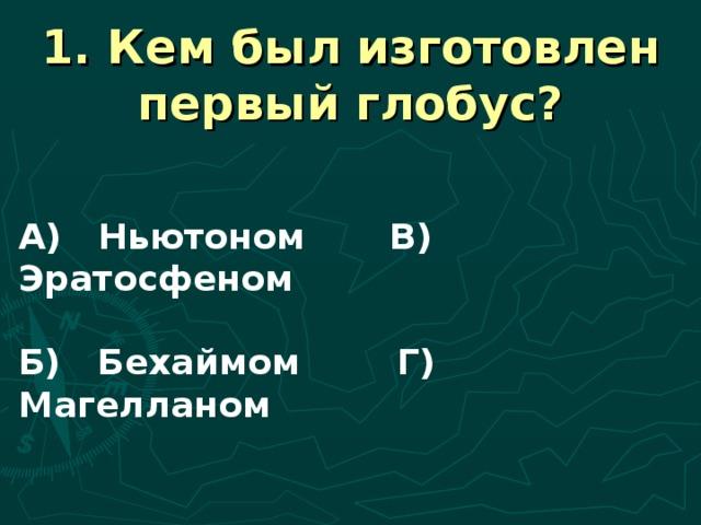 1. Кем был изготовлен первый глобус? А) Ньютоном В) Эратосфеном  Б) Бехаймом Г) Магелланом