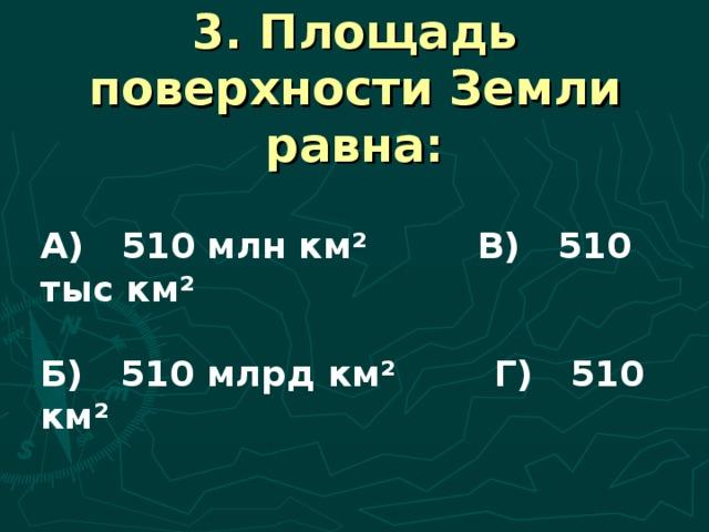 3. Площадь поверхности Земли равна: А) 510 млн км² В) 510 тыс км²  Б) 510 млрд км² Г) 510 км²