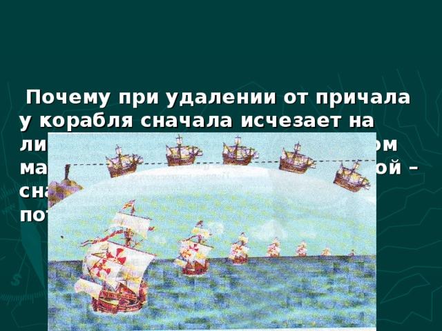Почему при удалении от причала у корабля сначала исчезает на линии горизонта корпус, а потом мачта, а при возвращении домой – сначала появляется мачта, а потом корпус?