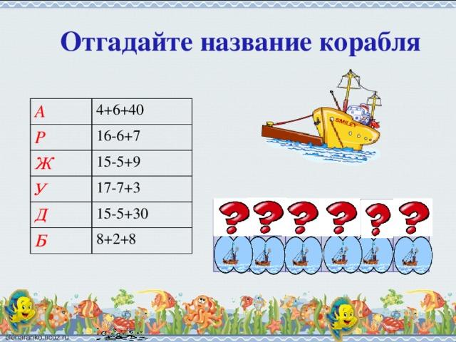 Отгадайте название корабля А 4+6+40 Р 16-6+7 Ж 15-5+9 У 17-7+3 Д 15-5+30 Б 8+2+8 40 Д 17 Р 13 У 19 Ж 18 Б 50 А