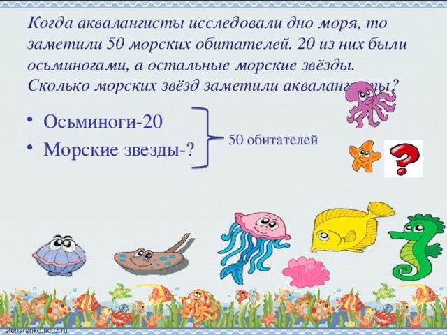 Когда аквалангисты исследовали дно моря, то заметили 50 морских обитателей. 20 из них были осьминогами, а остальные морские звёзды. Сколько морских звёзд заметили аквалангисты?   Осьминоги-20 Морские звезды-? 50 обитателей
