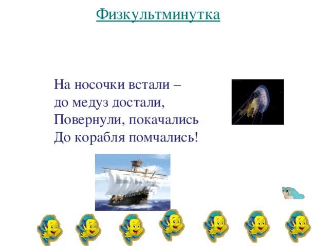 На носочки встали – до медуз достали, Повернули, покачались До корабля помчались!