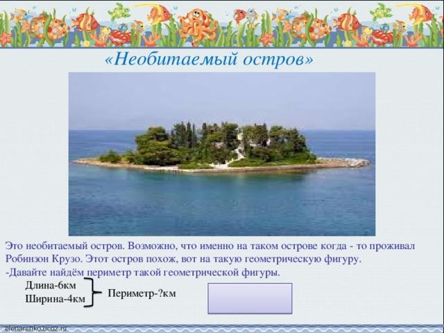 «Необитаемый остров» Это необитаемый остров. Возможно, что именно на таком острове когда - то проживал Робинзон Крузо. Этот остров похож, вот на такую геометрическую фигуру. -Давайте найдём периметр такой геометрической фигуры.  Длина-6км  Ширина-4км Периметр-?км