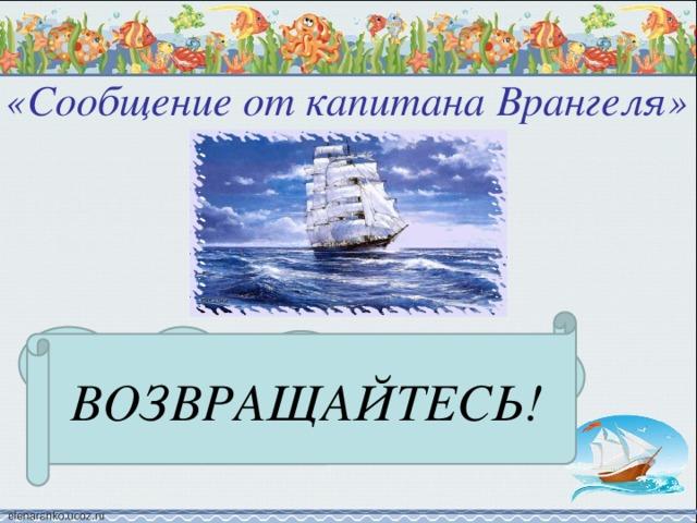 «Сообщение от капитана Врангеля»   ВОЗВРАЩАЙТЕСЬ! 44+23 63+2 2 38+11 25+22 12+10 ЩА СЬ ВРА ЙТЕ ВОЗ