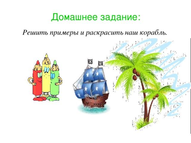 Домашнее задание: Решить примеры и раскрасить наш корабль.