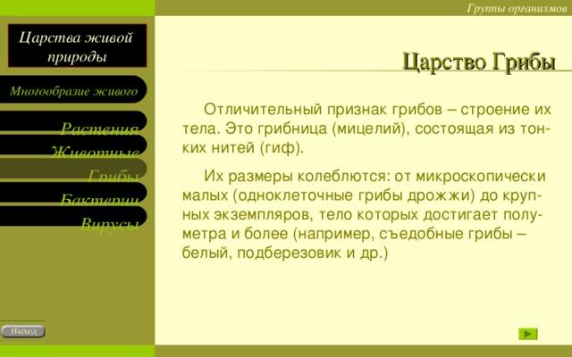 Царство Грибы  Отличительный признак грибов – строение их тела. Это грибница (мицелий), состоящая из тон-ких нитей (гиф).  Их размеры колеблются: от микроскопически малых (одноклеточные грибы дрожжи) до круп-ных экземпляров, тело которых достигает полу-метра и более (например, съедобные грибы – белый, подберезовик и др.)