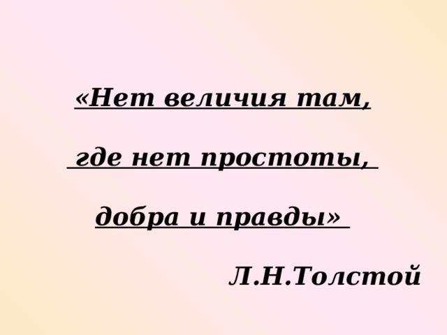 «Нет величия там,   где нет простоты,   добра и правды»   Л.Н.Толстой