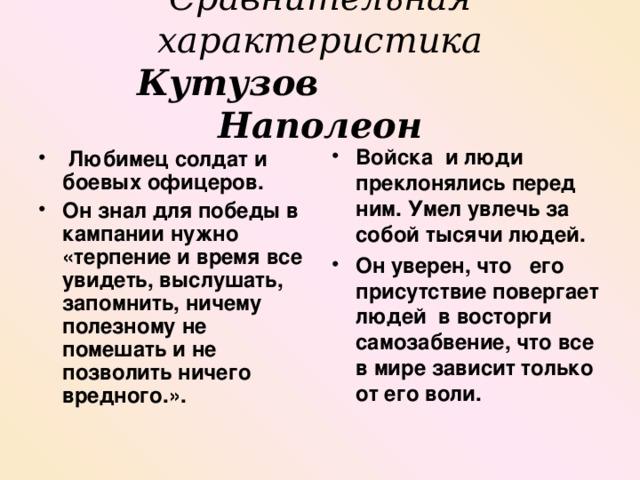 Сравнительная характеристика  Кутузов  Наполеон   Любимец солдат и боевых офицеров. Он знал для победы в кампании нужно «терпение и время все увидеть, выслушать, запомнить, ничему полезному не помешать и не позволить ничего вредного.».