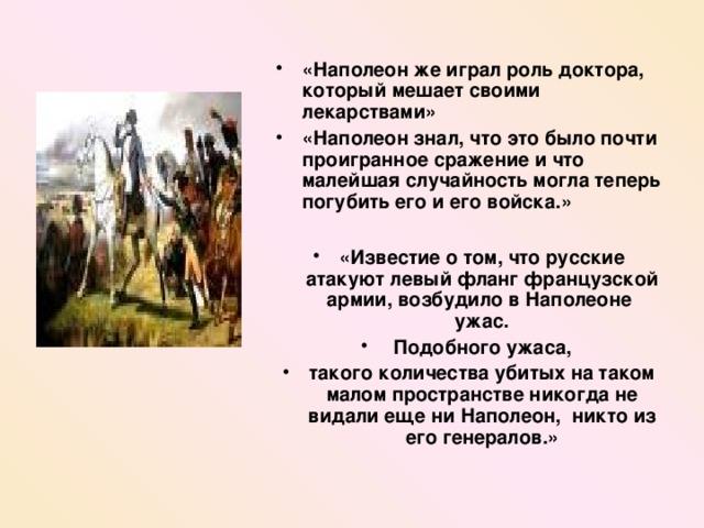 «Наполеон же играл роль доктора , который мешает своими лекарствами» «Наполеон знал, что это было почти проигранное сражение и что малейшая случайность могла теперь погубить его и его войска.»  «Известие о том , что русские атакуют левый фланг французской армии , возбудило в Наполеоне ужас .  Подобного ужаса ,  такого количества убитых на таком малом пространстве никогда не видали еще ни Наполеон , никто из его генералов . »