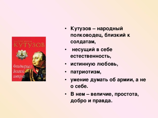 Кутузов – народный полководец , близкий к солдатам ,  несущий в себе естественность , истинную любовь , патриотизм , умение думать об армии , а не о себе . В нем – величие , простота , добро и правда .