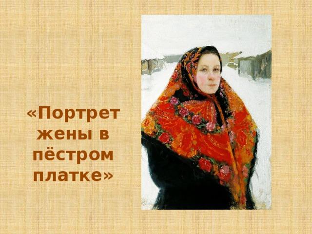 «Портрет жены в пёстром платке»
