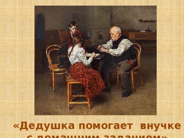 «Дедушка помогает внучке с домашним заданием»