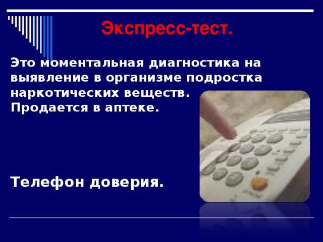 Экспресс-тест. Это моментальная диагностика на выявление в организме подростка наркотических веществ. Продается в аптеке.      Телефон доверия.