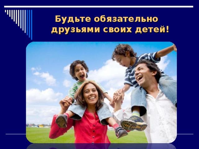 Будьте обязательно друзьями своих детей!
