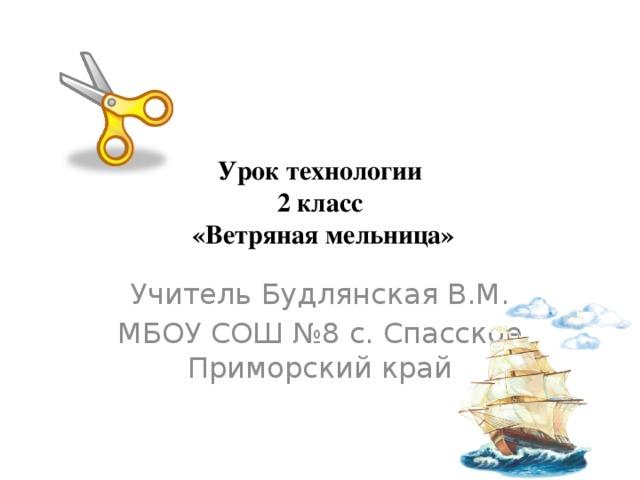 Урок технологии  2 класс  «Ветряная мельница» Учитель Будлянская В.М. МБОУ СОШ №8 с. Спасское Приморский край