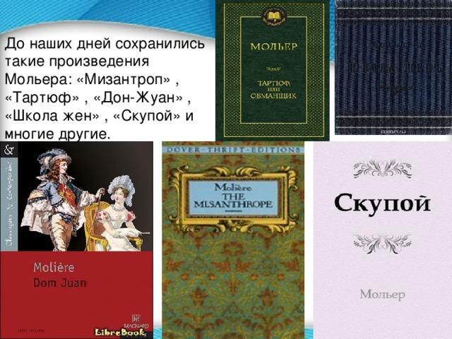 До наших дней сохранились такие произведения Мольера: «Мизантроп» , «Тартюф» , «Дон-Жуан» , «Школа жен» , «Скупой» и многие другие.