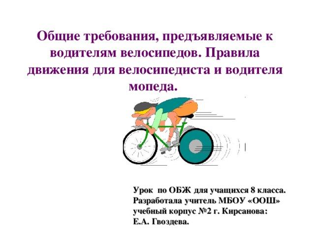 Общие требования, предъявляемые к водителям велосипедов. Правила движения для велосипедиста и водителя мопеда. Урок по ОБЖ для учащихся 8 класса. Разработала учитель МБОУ «ООШ» учебный корпус №2 г. Кирсанова: Е.А. Гвоздева.
