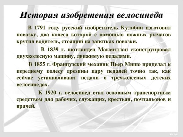 История изобретения велосипеда   В 1791 году русский изобретатель Кулибин изготовил повозку, два колеса которой с помощью ножных рычагов крутил водитель, стоящий на запятках повозки.  В 1839 г. шотландец Макмиллан сконструировал двухколесную машину, движимую педалями.  В 1855 г. Французский механик Пьер Мишо приделал к переднему колесу дрезины пару педалей точно так, как сейчас устанавливают педали в трехколесных детских велосипедах.  К 1920 г. велосипед стал основным транспортным средством для рабочих, служащих, крестьян, почтальонов и врачей.