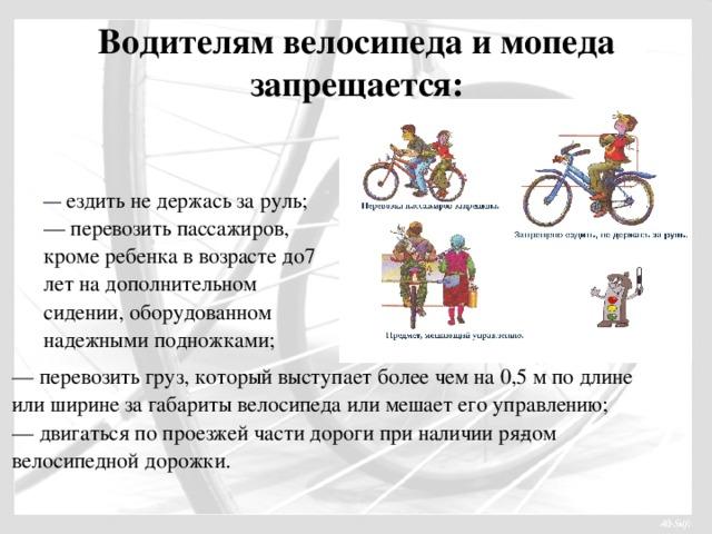 Водителям велосипеда и мопеда запрещается:   — ездить не держась за руль;  — перевозить пассажиров, кроме ребенка в возрасте до7 лет на дополнительном сидении, оборудованном надежными подножками; — перевозить груз, который выступает более чем на 0,5 м по длине или ширине за габариты велосипеда или мешает его управлению;  — двигаться по проезжей части дороги при наличии рядом велосипедной дорожки.