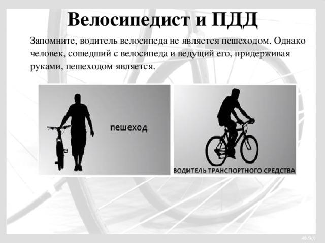 Велосипедист и ПДД   Запомните, водитель велосипеда не является пешеходом. Однако человек, сошедший с велосипеда и ведущий его, придерживая руками, пешеходом является.