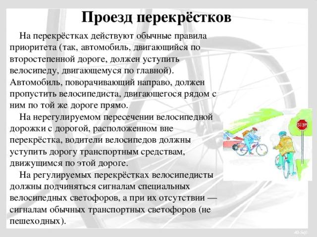 Проезд перекрёстков  На перекрёстках действуют обычные правила приоритета (так, автомобиль, двигающийся по второстепенной дороге, должен уступить велосипеду, двигающемуся по главной). Автомобиль, поворачивающий направо, должен пропустить велосипедиста, двигающегося рядом с ним по той же дороге прямо.  На нерегулируемом пересечении велосипедной дорожки с дорогой, расположенном вне перекрёстка, водители велосипедов должны уступить дорогу транспортным средствам, движущимся по этой дороге.  На регулируемых перекрёстках велосипедисты должны подчиняться сигналам специальных велосипедных светофоров, а при их отсутствии — сигналам обычных транспортных светофоров (не пешеходных).