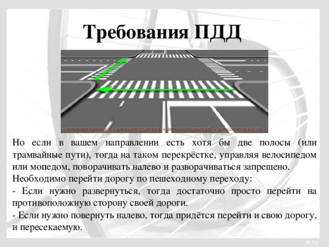 Требования ПДД Но если в вашем направлении есть хотя бы две полосы (или трамвайные пути), тогда на таком перекрёстке, управляя велосипедом или мопедом, поворачивать налево и разворачиваться запрещено. Необходимо перейти дорогу по пешеходному переходу: - Если нужно развернуться, тогда достаточно просто перейти на противоположную сторону своей дороги. - Если нужно повернуть налево, тогда придётся перейти и свою дорогу, и пересекаемую.