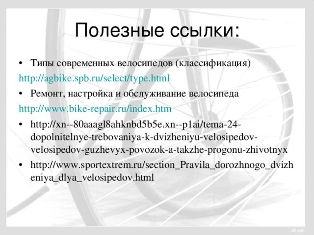 Полезные ссылки: Типы современных велосипедов (классификация) http://agbike.spb.ru/select/type.html Ремонт, настройка и обслуживание велосипеда http://www.bike-repair.ru/index.htm