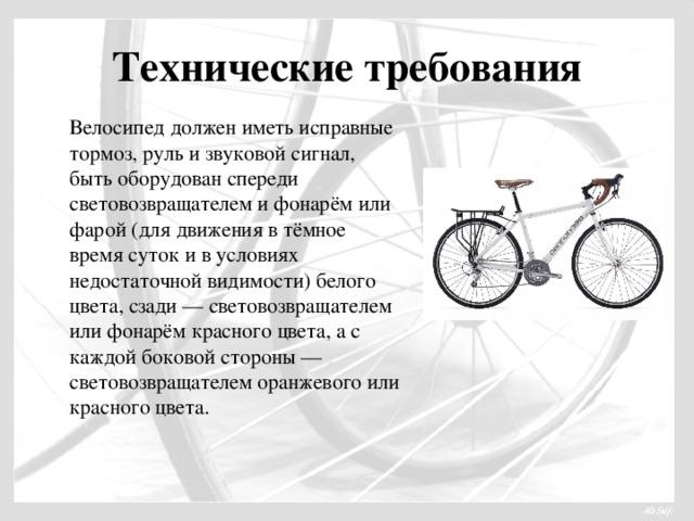 Технические требования Велосипед должен иметь исправные тормоз, руль и звуковой сигнал, быть оборудован спереди световозвращателем и фонарём или фарой (для движения в тёмное время суток и в условиях недостаточной видимости) белого цвета, сзади — световозвращателем или фонарём красного цвета, а с каждой боковой стороны — световозвращателем оранжевого или красного цвета.