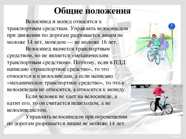 Общие положения  Велосипед и мопед относятся к транспортным средствам. Управлять велосипедом при движении по дорогам разрешается лицам не моложе 14 лет, мопедом — не моложе 16 лет.  Велосипед является транспортным средством, но не является «механическим транспортным средством». Поэтому, если в ПДД написано «транспортное средство», то это относится и к велосипедам, а если написано «механическое транспортное средство», то это к велосипедам не относится, а относится к мопеду.  Если человек не едет на велосипеде, а катит его, то он считается пешеходом, а не велосипедистом.  Управлять велосипедом при перемещении по дорогам разрешается лицам не моложе 14 лет.