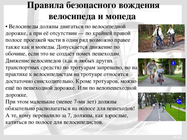 Правила безопасного вождения велосипеда и мопеда   • Велосипеды должны двигаться по велосипедной дорожке, а при её отсутствии — по крайней правой полосе проезжей части в один ряд возможно правее также как и мопеды. Допускается движение по обочине, если это не создаёт помех пешеходам. Движение велосипедов (как и любых других транспортных средств) по тротуарам запрещено, но на практике к велосипедистам на тротуаре относятся достаточно снисходительно. Кроме тротуаров, можно ещё по пешеходной дорожке. Или по велопешеходной дорожке. При этом маленькие (менее 7-ми лет) должны обязательно располагаться на полосе для пешеходов! А те, кому перевалило за 7, должны, как взрослые, катиться по полосе для велосипедистов.