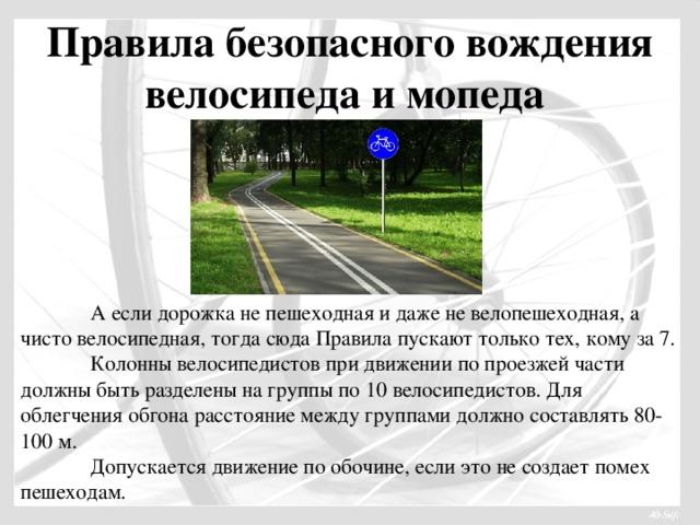 Правила безопасного вождения велосипеда и мопеда  А если дорожка не пешеходная и даже не велопешеходная, а чисто велосипедная, тогда сюда Правила пускают только тех, кому за 7.  Колонны велосипедистов при движении по проезжей части должны быть разделены на группы по 10 велосипедистов. Для облегчения обгона расстояние между группами должно составлять 80-100 м.  Допускается движение по обочине, если это не создает помех пешеходам.
