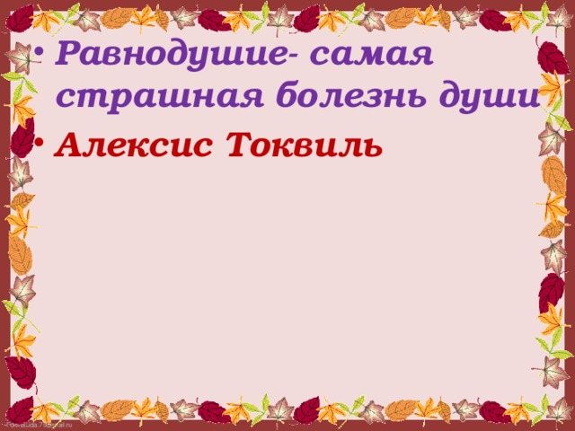 Равнодушие- самая страшная болезнь души Алексис Токвиль