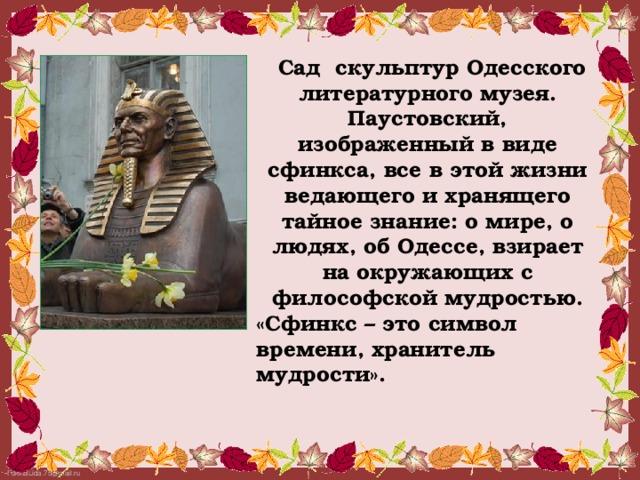 Сад скульптур Одесского литературного музея. Паустовский, изображенный в виде сфинкса, все в этой жизни ведающего и хранящего тайное знание: о мире, о людях, об Одессе, взирает на окружающих с философской мудростью. «Сфинкс – это символ времени, хранитель мудрости».