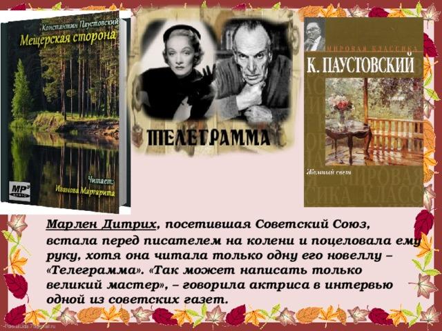 Марлен Дитрих , посетившая Советский Союз, встала перед писателем на колени и поцеловала ему руку, хотя она читала только одну его новеллу – «Телеграмма».«Так может написать только великий мастер», – говорила актриса в интервью одной из советских газет.