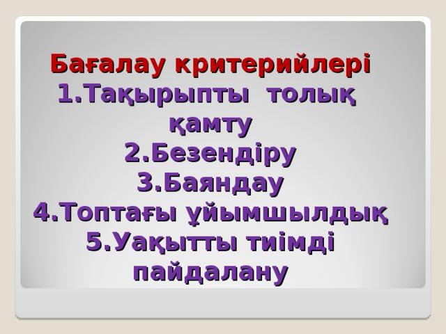 Бағалау критерийлері 1.Тақырыпты толық қамту 2.Безендіру 3.Баяндау 4.Топтағы ұйымшылдық 5.Уақытты тиімді пайдалану