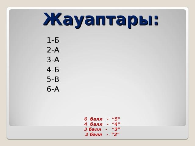 """Жауаптары:  1-Б  2-А  3-А  4-Б  5-В  6-А 6 балл - """"5"""" 4 балл - """"4"""" 3 балл - """"3"""" 2 балл - """"2"""