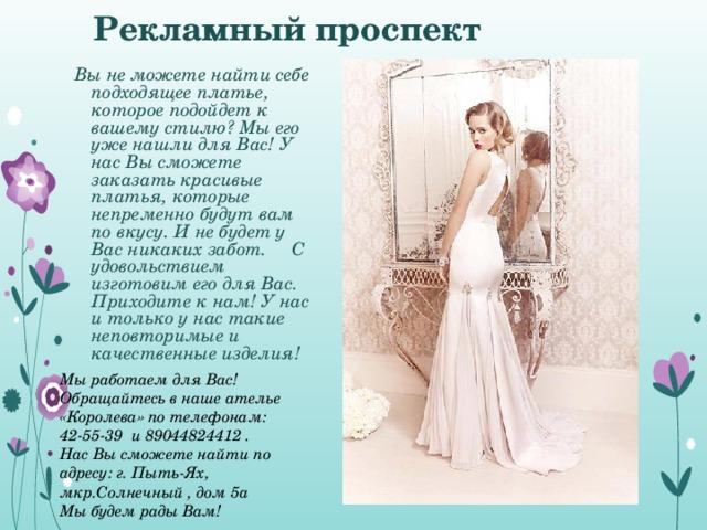 Рекламный проспект Вы не можете найти себе подходящее платье, которое подойдет к вашему стилю? Мы его уже нашли для Вас! У нас Вы сможете заказать красивые платья, которые непременно будут вам по вкусу. И не будет у Вас никаких забот. С удовольствием изготовим его для Вас. Приходите к нам! У нас и только у нас такие неповторимые и качественные изделия!     Мы работаем для Вас! Обращайтесь в наше ателье «Королева» по телефонам: 42-55-39 и 89044824412 . Нас Вы сможете найти по адресу: г. Пыть-Ях, мкр.Солнечный , дом 5а Мы будем рады Вам!