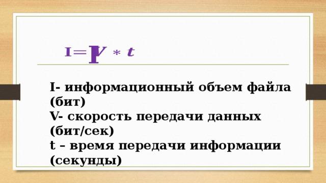 I  I- информационный объем файла (бит) V- скорость передачи данных (бит/сек) t – время передачи информации (секунды)