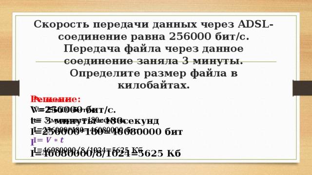 Скорость передачи данных через ADSL-соединение равна 256000 бит/с. Передача файла через данное соединение заняла 3 минуты. Определите размер файла в килобайтах. Решение:  V=256000 бит/с.  t= 3 минуты=180секунд I=256000*180=46080000 бит I I=46080000/8/1024=5625 Кб