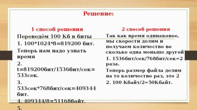 Решение: 2 способ решения Так как время одинаковое, мы скорости делим и получаем количество во сколько одна меньше другой 1 способ решения Переведём 100 Кб в биты 1. 1536бит/сек/768бит/сек=2 раза. Теперь размер файла делим на то количество раз, это 2 1. 100*1024*8=819200 бит. Теперь нам надо узнать время 2. 100 Кбайт/2=50Кбайт.  2. t=819200бит/1536бит/сек=533сек. 3. 533сек*768бит/сек=409344бит. 4. 409344/8=51168байт. 5. 51168байт/1024=50Кбайт.