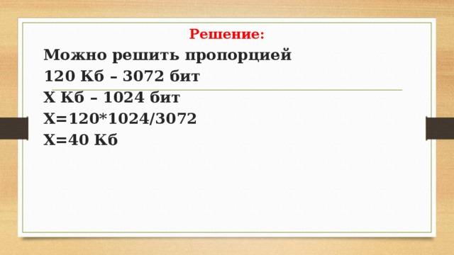 Решение: Можно решить пропорцией 120 Кб – 3072 бит Х Кб – 1024 бит Х=120*1024/3072 Х=40 Кб