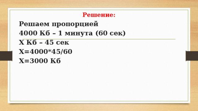 Решение: Решаем пропорцией 4000 Кб – 1 минута (60 сек) Х Кб – 45 сек Х=4000*45/60 Х=3000 Кб