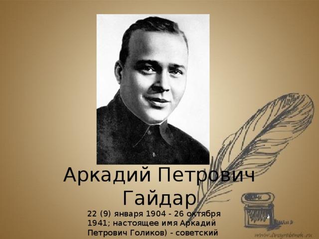 Аркадий Петрович Гайдар 22 (9) января 1904 - 26 октября 1941; настоящее имя Аркадий Петрович Голиков) - советский детский писатель.