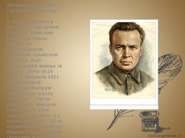 Гражданская война   Активный участник Гражданской войны.   В 14 лет вступил в ряды Красной Армии. Окончил Киевские пехотные курсы. Воевал на петлюровском, польском, крымском фронтах. Был командиром взвода (в 15 лет), роты (в 16 лет). В феврале 1921 года Аркадий закончил Высшую стрелковую школу