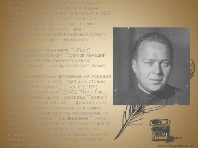 Литературная деятельность   Наставниками автора на литературном поприще были М.Слонимский, К.Федин, С.Семенов. Гайдар начал печататься в 1925 году. Произведение
