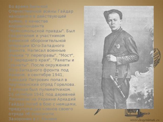 Великая Отечественная война   Во время Великой Отечественной войны Гайдар находился в действующей армии, в качестве корреспондента