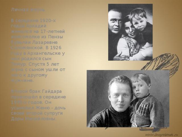 Личная жизнь   В середине 1920-х годов Аркадий женился на 17-летней комсомолке из Пензы Рувелии Лазаревне Соломянской. В 1926 году в Архангельске у них родился сын Тимур. Спустя 5 лет жена с сыном ушли от него к другому мужчине.   Второй брак Гайдара произошёл в середине 1930-х годов. Он усыновил Женю - дочь своей второй супруги Доры Михайловны.