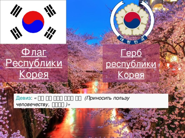 Герб  республики  Корея Флаг Республики Корея Девиз : « 널리 인간 세계를 이롭게 하라 (Приносить пользу человечеству, 弘益人間 )»