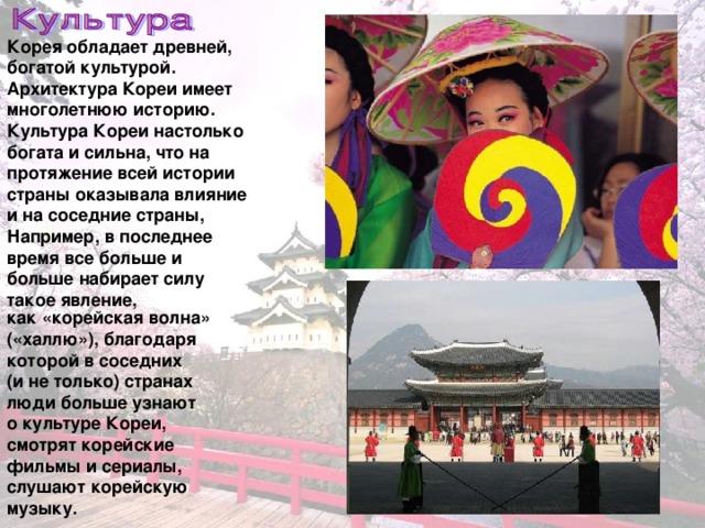 Корея обладает древней, богатой культурой. Архитектура Кореи имеет многолетнюю историю. Культура Кореи настолько богата и сильна, что на протяжение всей истории страны оказывала влияние и на соседние страны, Например, в последнее время все больше и больше набирает силу такое явление, как «корейская волна» («халлю»), благодаря которой в соседних (и не только) странах люди больше узнают о культуре Кореи, смотрят корейские фильмы и сериалы, слушают корейскую музыку.